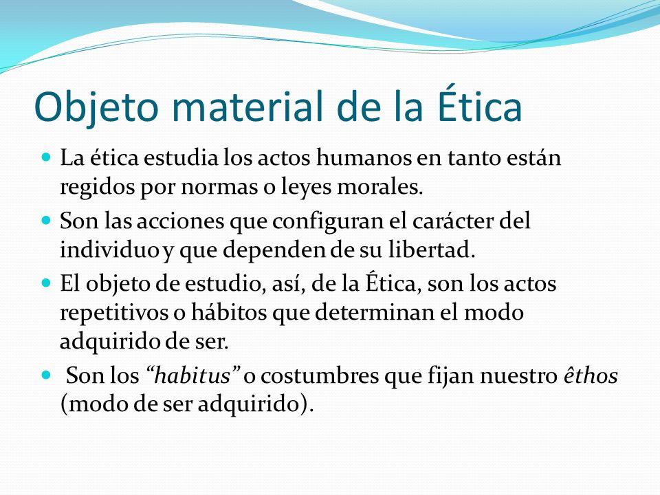 Objeto material de la Ética La ética estudia los actos humanos en tanto están regidos por normas o leyes morales. Son las acciones que configuran el c