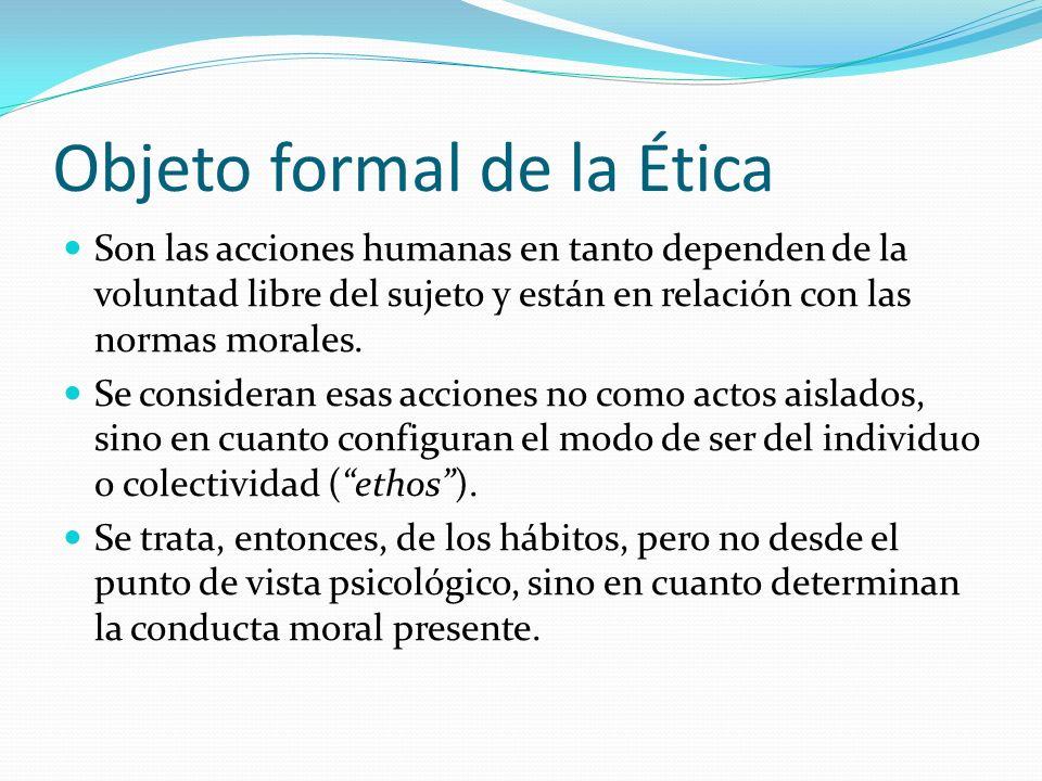 Objeto formal de la Ética Son las acciones humanas en tanto dependen de la voluntad libre del sujeto y están en relación con las normas morales. Se co