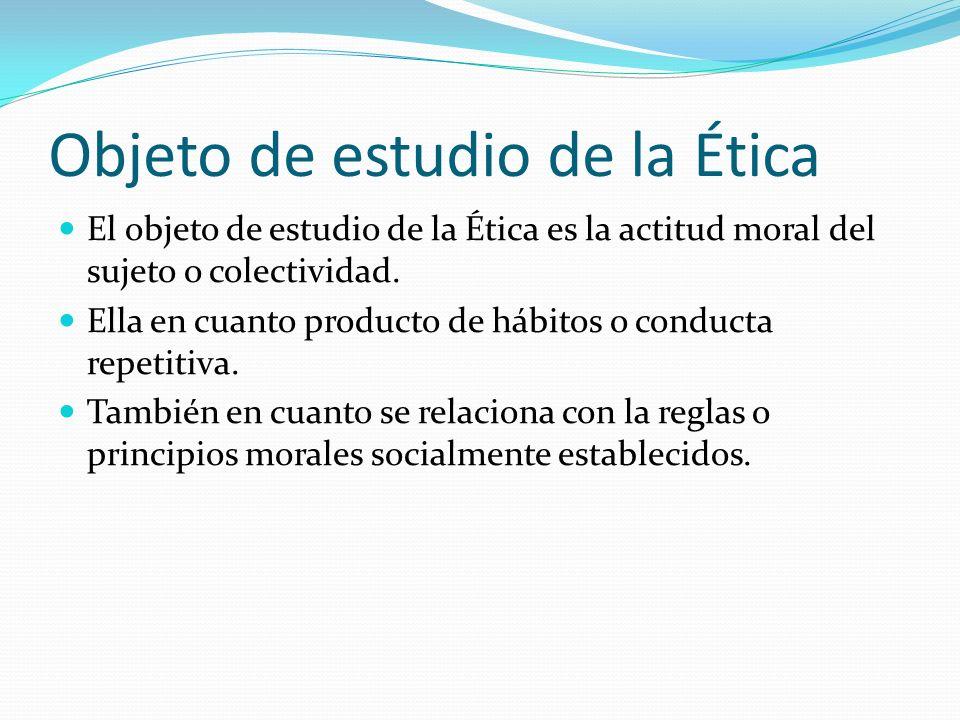 Objeto de estudio de la Ética El objeto de estudio de la Ética es la actitud moral del sujeto o colectividad. Ella en cuanto producto de hábitos o con