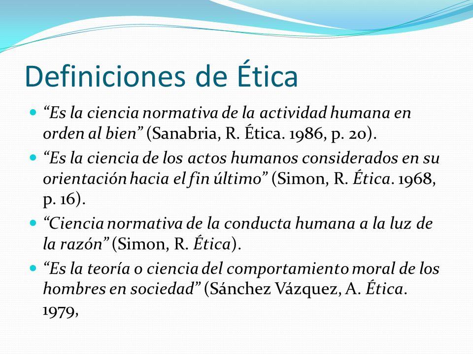 Definiciones de Ética Es la ciencia normativa de la actividad humana en orden al bien (Sanabria, R. Ética. 1986, p. 20). Es la ciencia de los actos hu