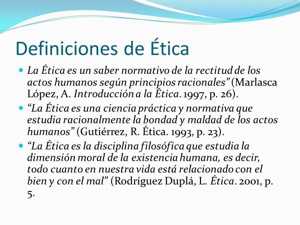 Definiciones de Ética La Ética es un saber normativo de la rectitud de los actos humanos según principios racionales (Marlasca López, A. Introducción