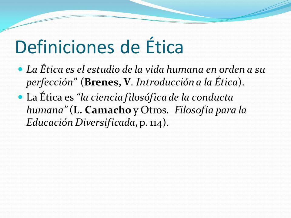 Definiciones de Ética La Ética es el estudio de la vida humana en orden a su perfección (Brenes, V. Introducción a la Ética). La Ética es la ciencia f