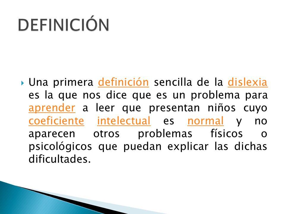 Una primera definición sencilla de la dislexia es la que nos dice que es un problema para aprender a leer que presentan niños cuyo coeficiente intelectual es normal y no aparecen otros problemas físicos o psicológicos que puedan explicar las dichas dificultades.definicióndislexia aprender coeficienteintelectualnormal