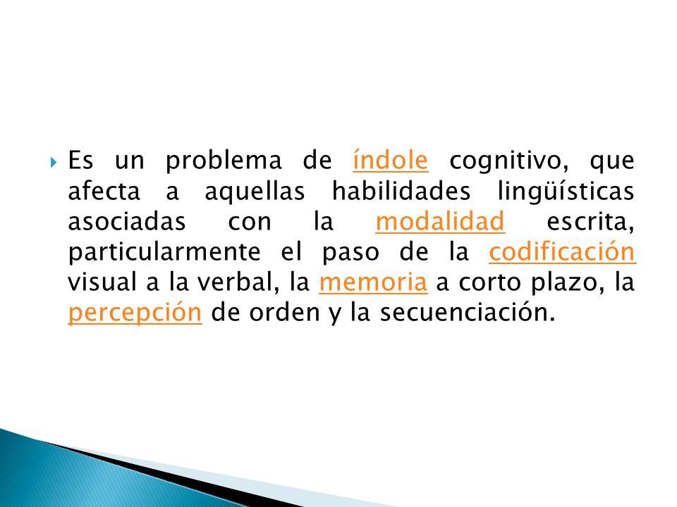 Es un problema de índole cognitivo, que afecta a aquellas habilidades lingüísticas asociadas con la modalidad escrita, particularmente el paso de la codificación visual a la verbal, la memoria a corto plazo, la percepción de orden y la secuenciación.índolemodalidadcodificaciónmemoria percepción