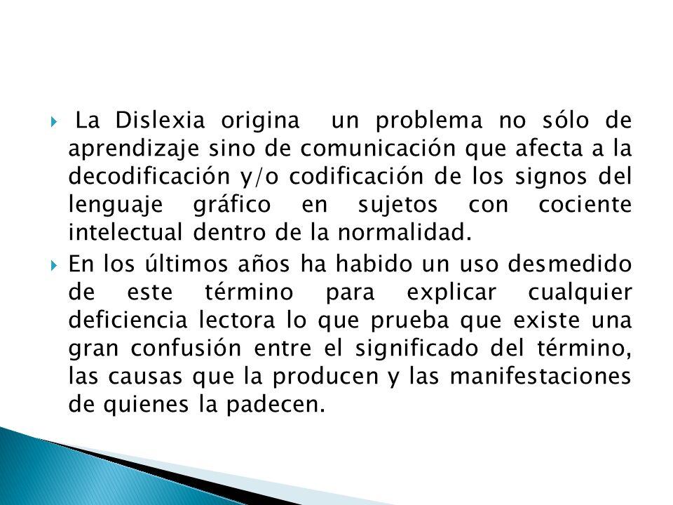 La Dislexia origina un problema no sólo de aprendizaje sino de comunicación que afecta a la decodificación y/o codificación de los signos del lenguaje gráfico en sujetos con cociente intelectual dentro de la normalidad.