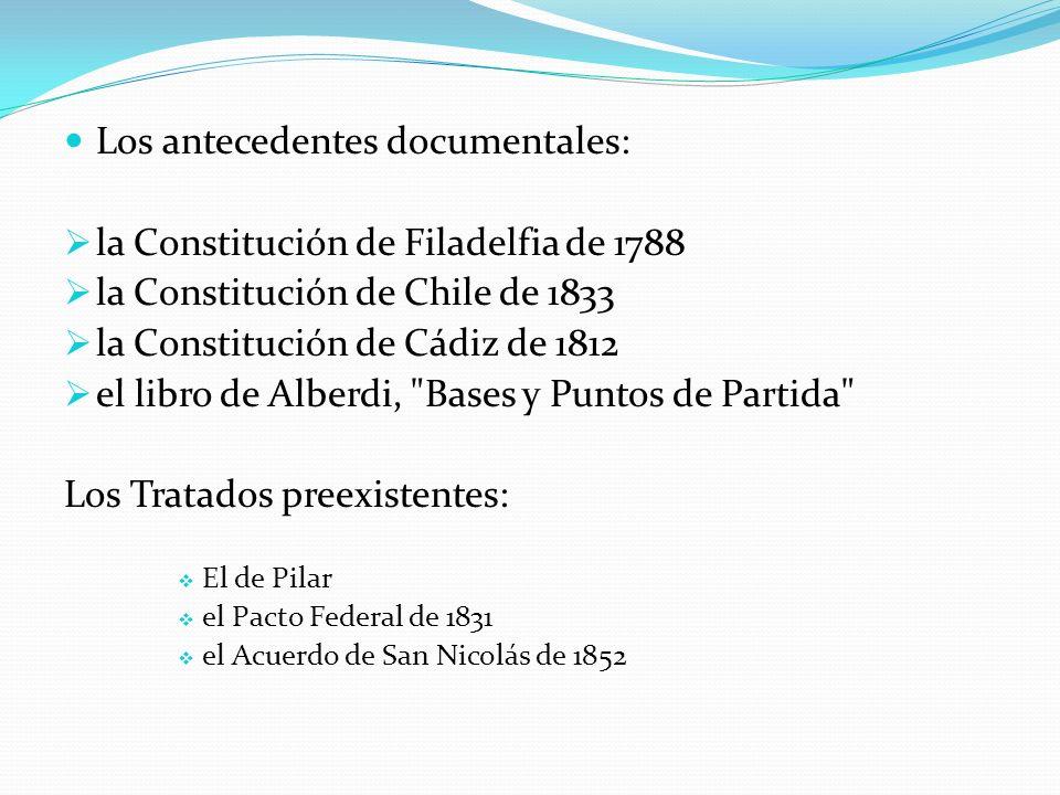 Los antecedentes documentales: la Constitución de Filadelfia de 1788 la Constitución de Chile de 1833 la Constitución de Cádiz de 1812 el libro de Alberdi, Bases y Puntos de Partida Los Tratados preexistentes: El de Pilar el Pacto Federal de 1831 el Acuerdo de San Nicolás de 1852