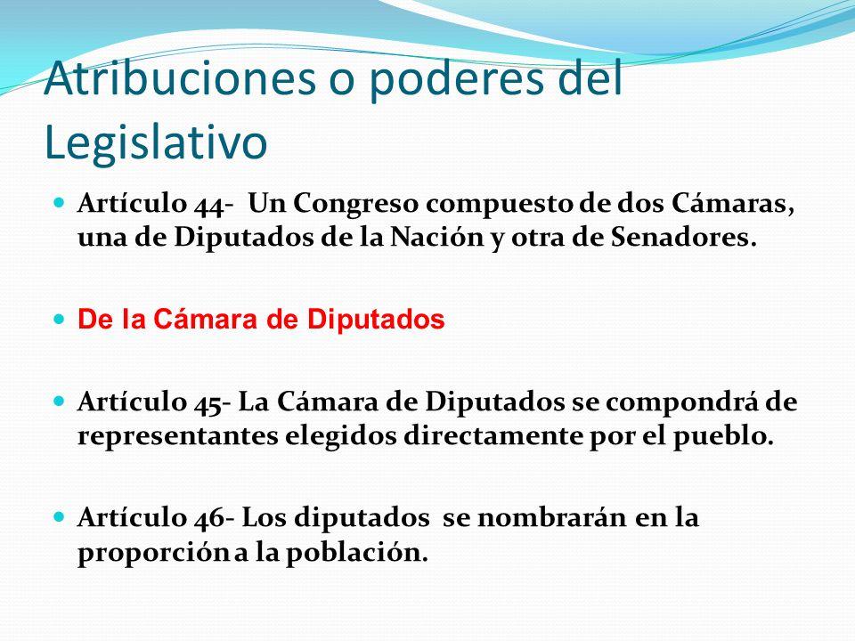 Atribuciones o poderes del Legislativo Artículo 44- Un Congreso compuesto de dos Cámaras, una de Diputados de la Nación y otra de Senadores.