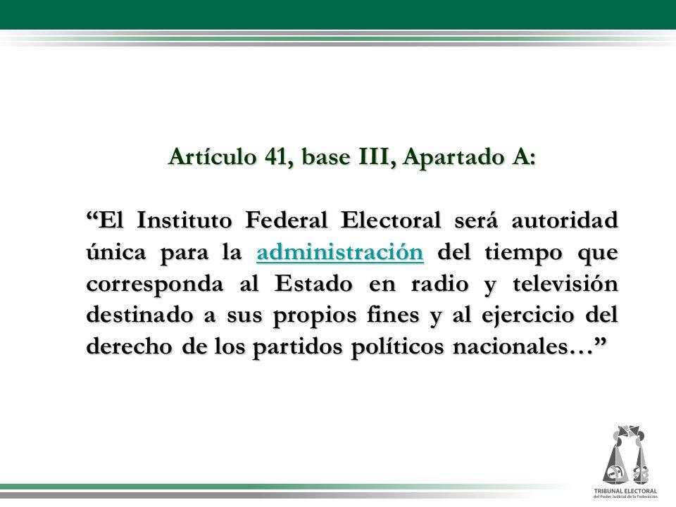 Artículo 41, base III, Apartado A: Artículo 41, base III, Apartado A: El Instituto Federal Electoral será autoridad única para la administración del t