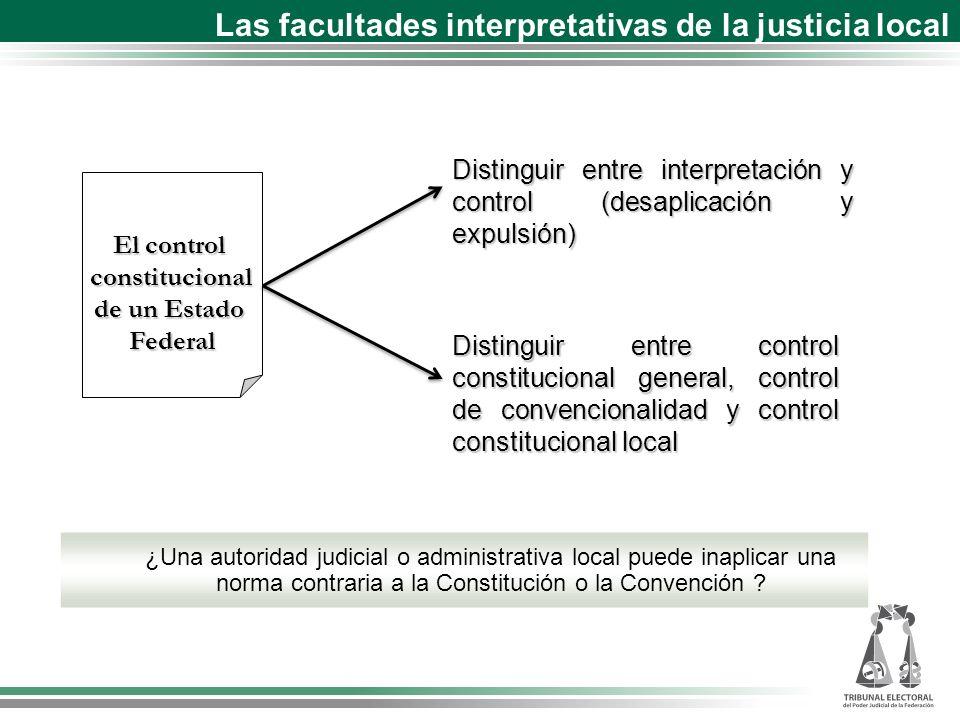 El control constitucional de un Estado Federal Distinguir entre interpretación y control (desaplicación y expulsión) ¿Una autoridad judicial o administrativa local puede inaplicar una norma contraria a la Constitución o la Convención .