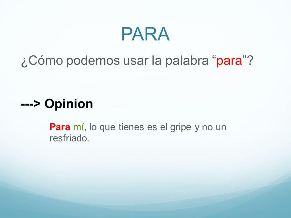 PARA ¿Cómo podemos usar la palabra para? ---> Opinion Para mí, lo que tienes es el gripe y no un resfriado.