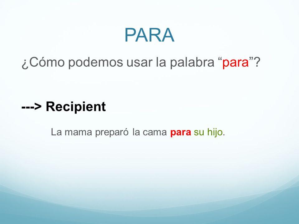 PARA ¿Cómo podemos usar la palabra para? ---> Recipient La mama preparó la cama para su hijo.
