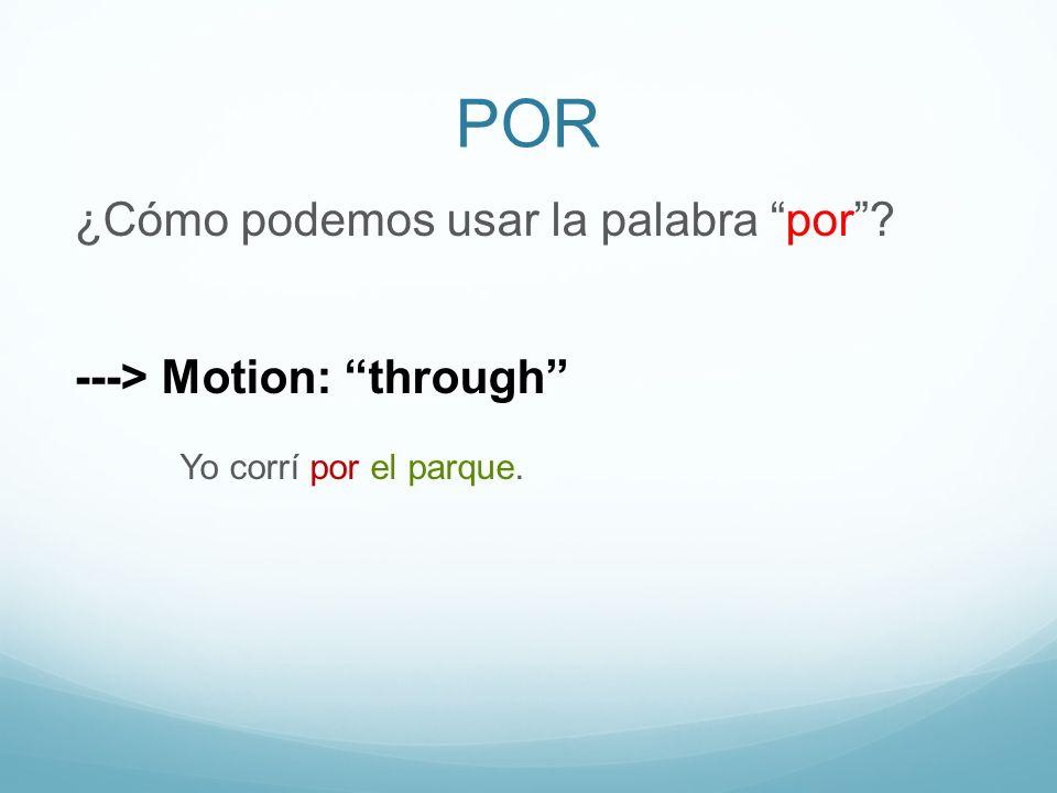 POR ¿Cómo podemos usar la palabra por? ---> Motion: through Yo corrí por el parque.
