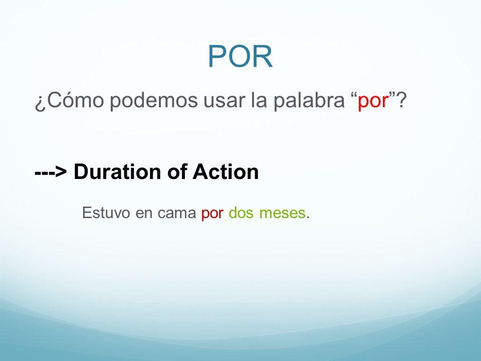 POR ¿Cómo podemos usar la palabra por? ---> Duration of Action Estuvo en cama por dos meses.