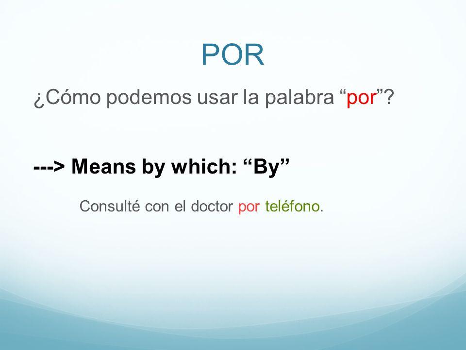POR ¿Cómo podemos usar la palabra por? ---> Means by which: By Consulté con el doctor por teléfono.