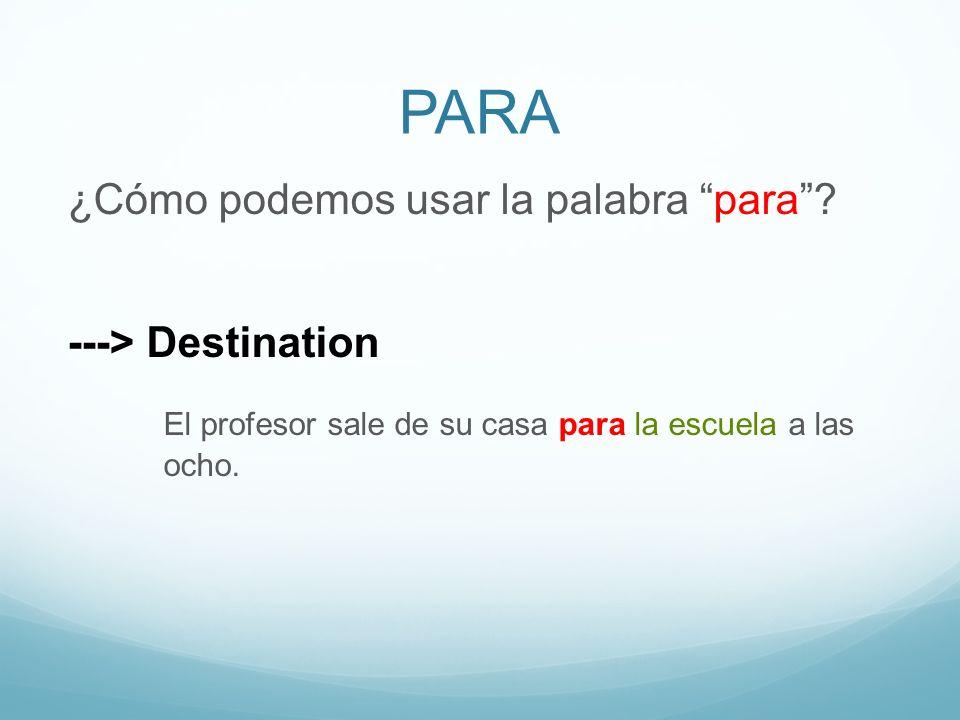 PARA ¿Cómo podemos usar la palabra para? ---> Destination El profesor sale de su casa para la escuela a las ocho.