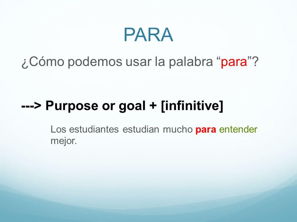 PARA ¿Cómo podemos usar la palabra para? ---> Purpose or goal + [infinitive] Los estudiantes estudian mucho para entender mejor.