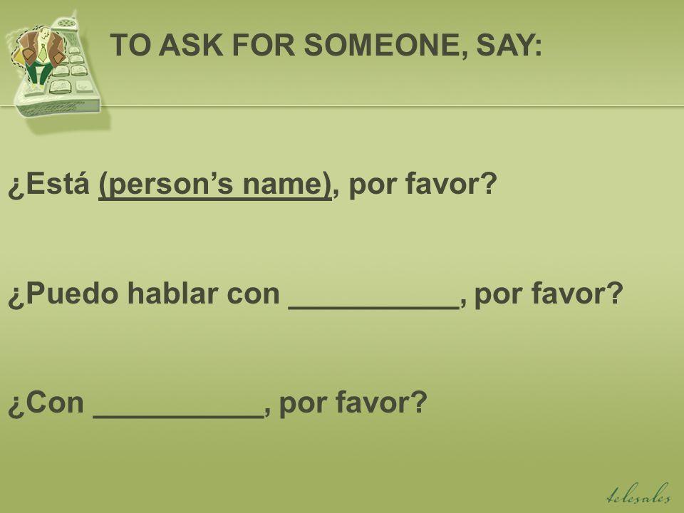 ¿Está (persons name), por favor. ¿Puedo hablar con __________, por favor.