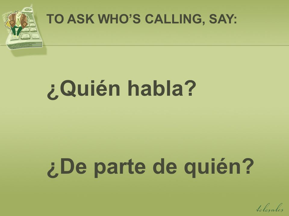 Soy yo, (your name). Habla (your name). TO STATE WHOS CALLING, SAY: