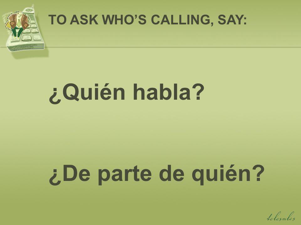 ¿Quién habla? ¿De parte de quién? TO ASK WHOS CALLING, SAY: