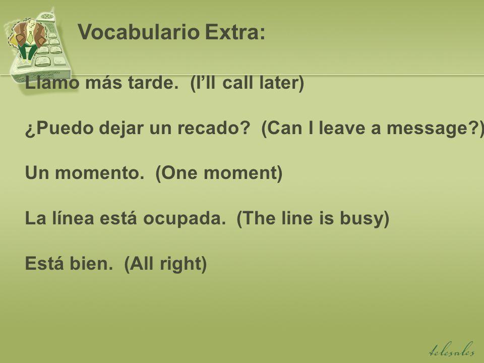 Llamo más tarde. (Ill call later) ¿Puedo dejar un recado? (Can I leave a message?) Un momento. (One moment) La línea está ocupada. (The line is busy)