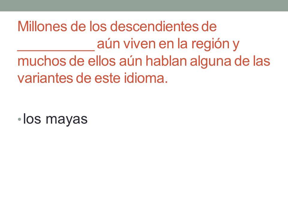 Millones de los descendientes de __________ aún viven en la región y muchos de ellos aún hablan alguna de las variantes de este idioma.