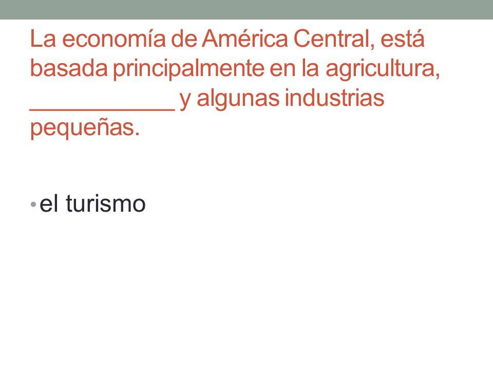 La economía de América Central, está basada principalmente en la agricultura, ___________ y algunas industrias pequeñas.