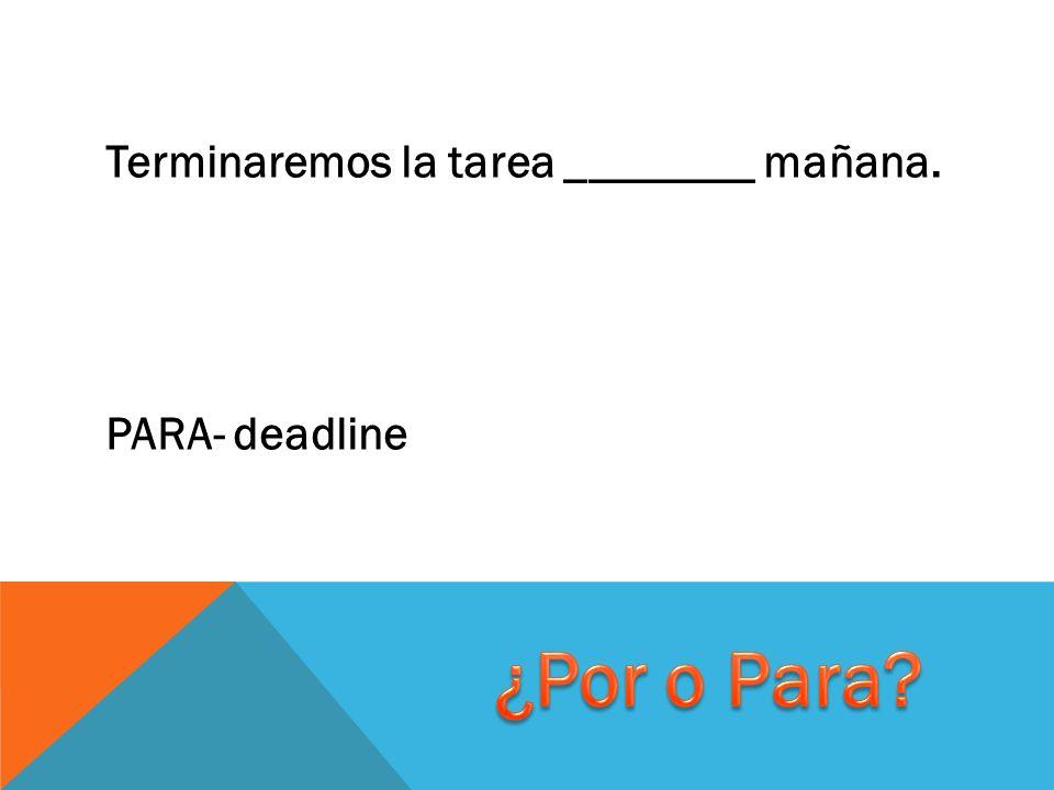 Terminaremos la tarea ________ mañana. PARA- deadline