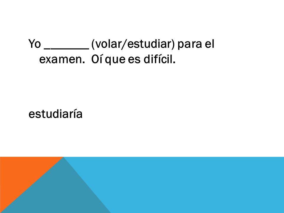 Yo _______ (volar/estudiar) para el examen. Oí que es difícil. estudiaría