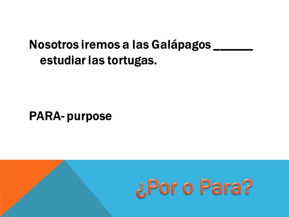 Nosotros iremos a las Galápagos ______ estudiar las tortugas. PARA- purpose