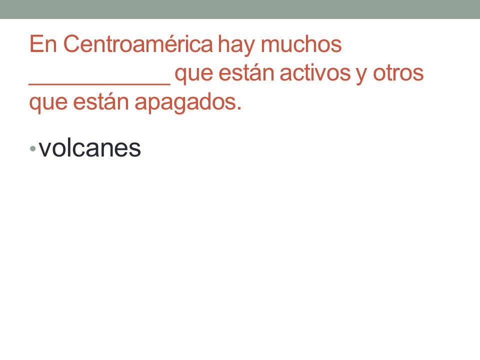 En Centroamérica hay muchos ___________ que están activos y otros que están apagados. volcanes