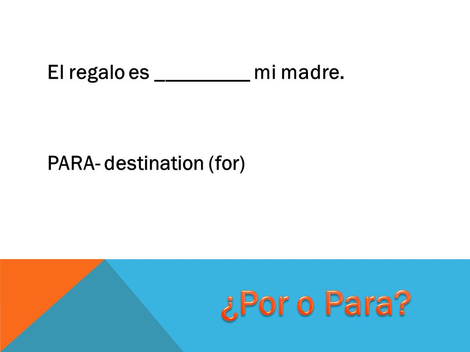 El regalo es _________ mi madre. PARA- destination (for)