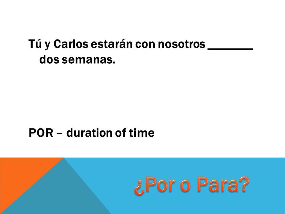 Tú y Carlos estarán con nosotros _______ dos semanas. POR – duration of time