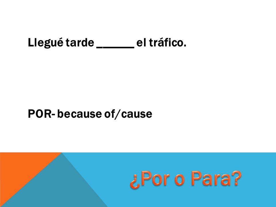 Llegué tarde ______ el tráfico. POR- because of/cause