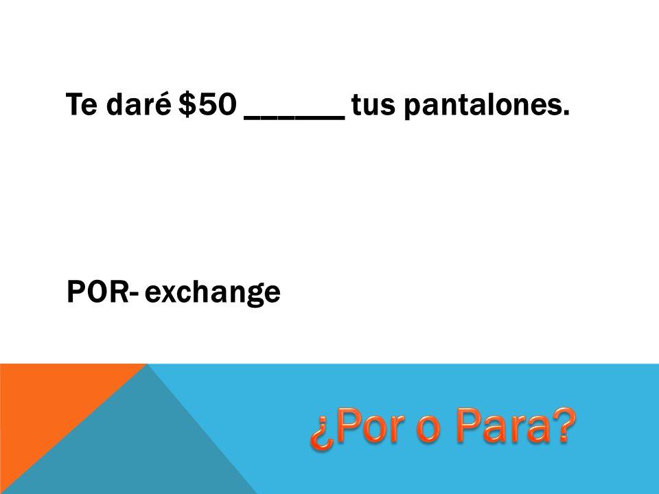 Te daré $50 ______ tus pantalones. POR- exchange