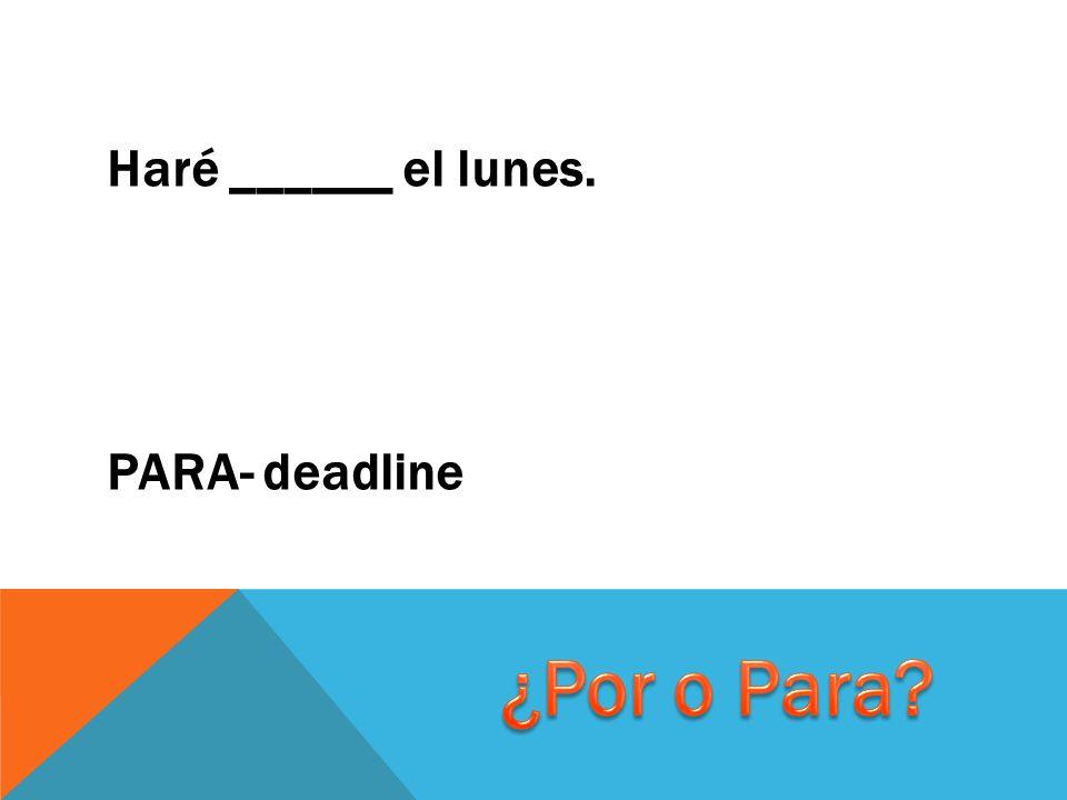 Haré ______ el lunes. PARA- deadline