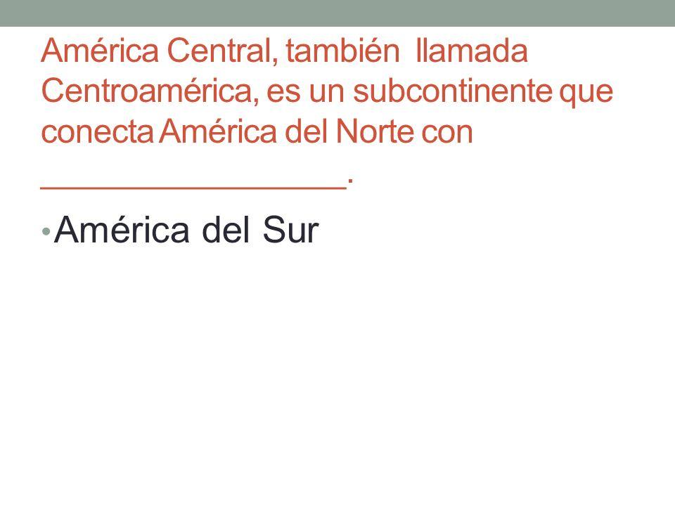 América Central, también llamada Centroamérica, es un subcontinente que conecta América del Norte con _________________.