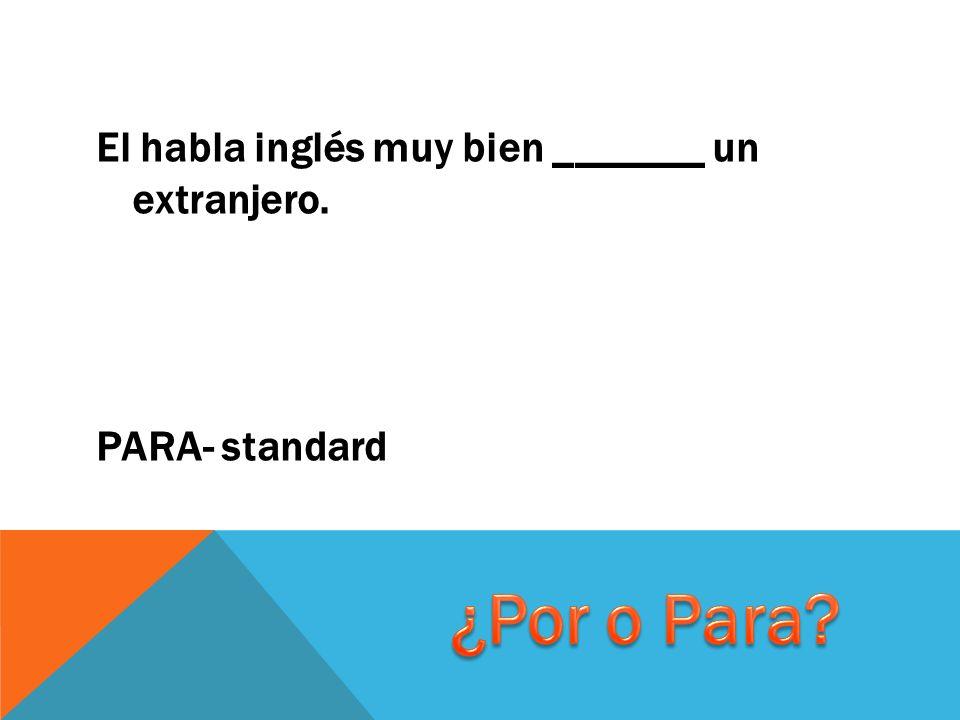 El habla inglés muy bien _______ un extranjero. PARA- standard