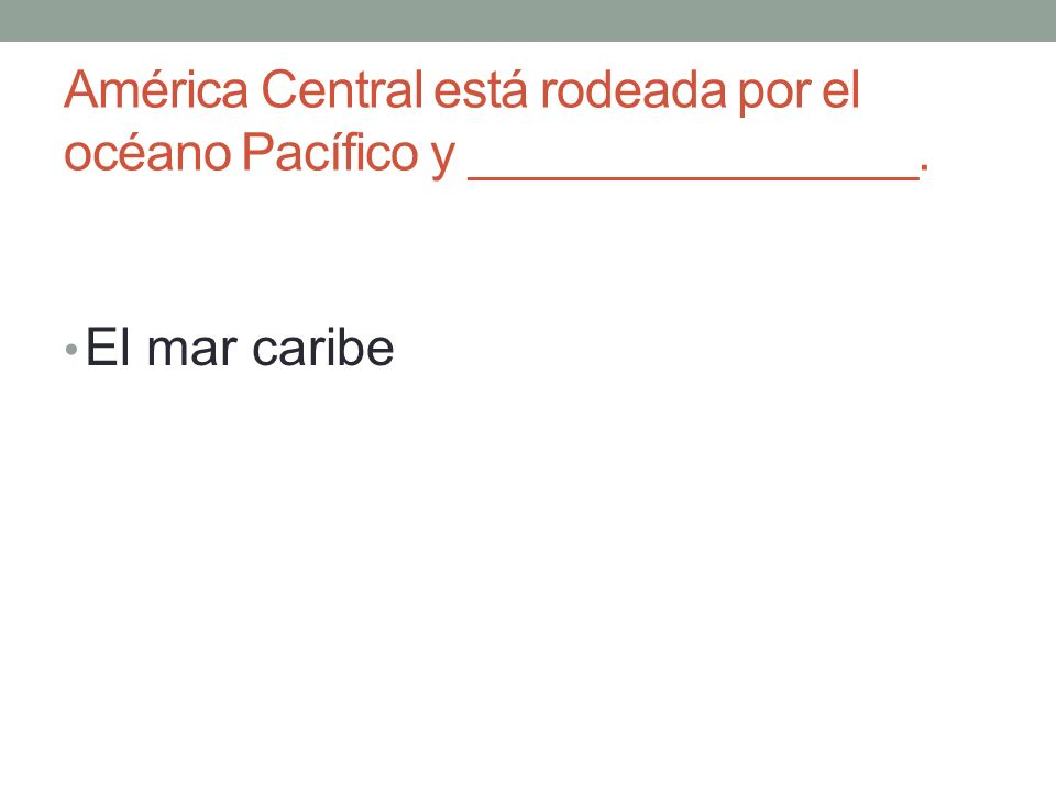 América Central está rodeada por el océano Pacífico y ________________. El mar caribe