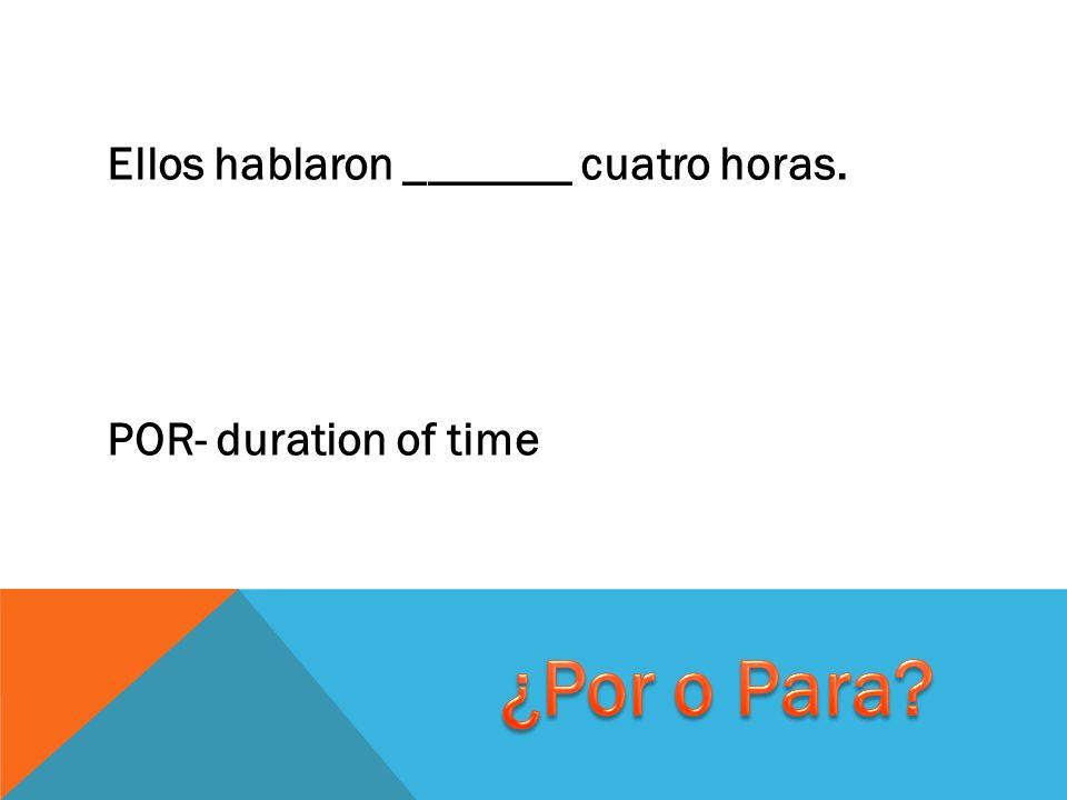 Ellos hablaron _______ cuatro horas. POR- duration of time