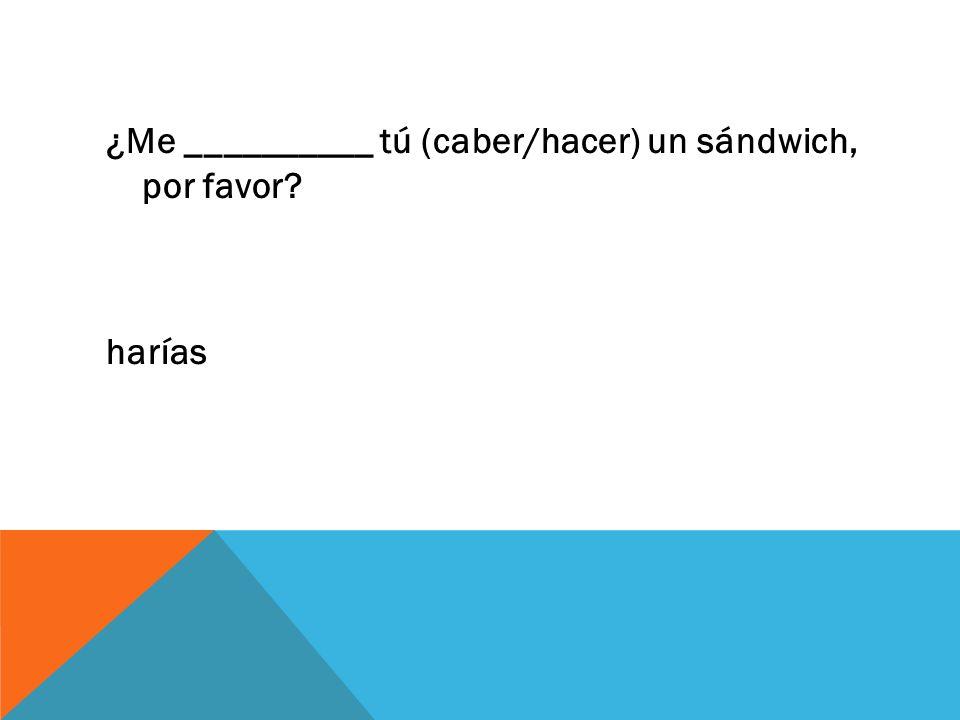 ¿Me __________ tú (caber/hacer) un sándwich, por favor harías