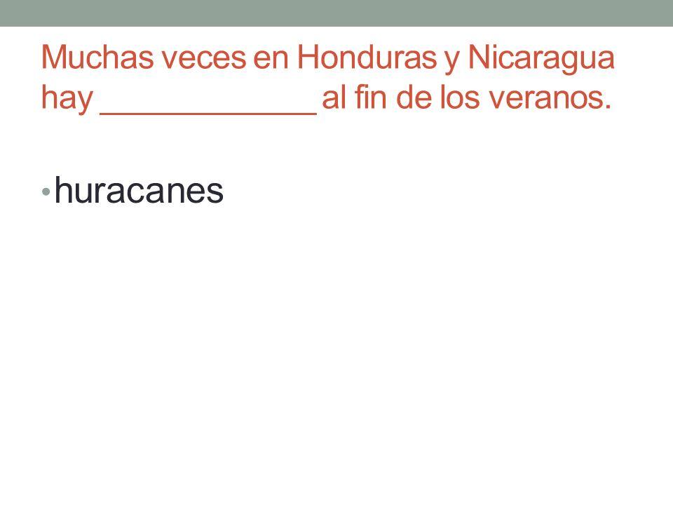 Muchas veces en Honduras y Nicaragua hay ____________ al fin de los veranos. huracanes