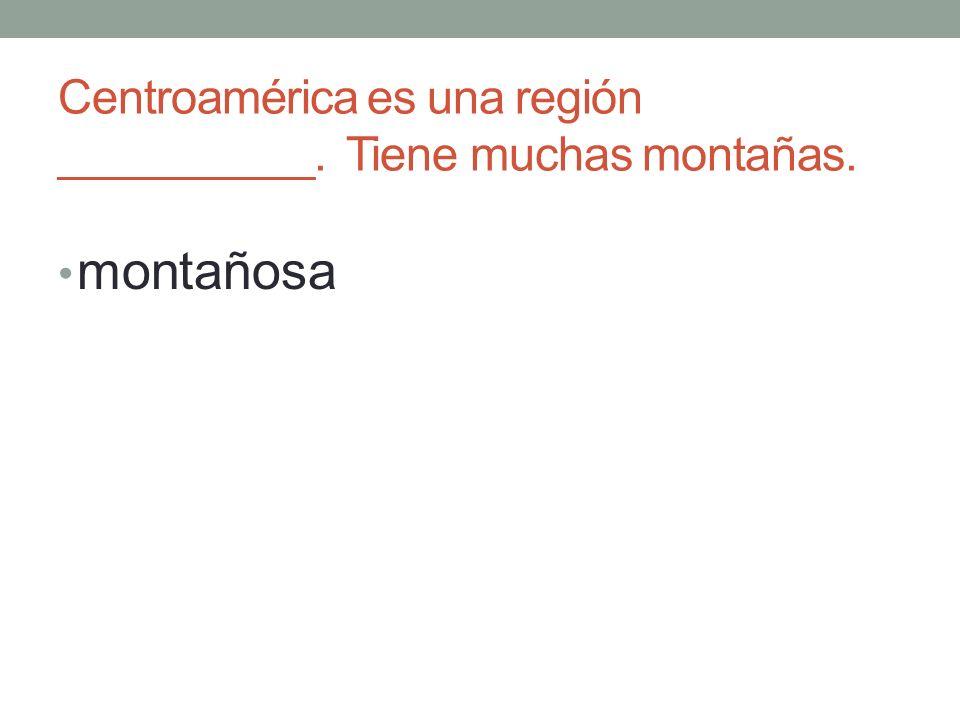 Centroamérica es una región __________. Tiene muchas montañas. montañosa