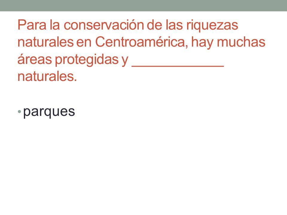 Para la conservación de las riquezas naturales en Centroamérica, hay muchas áreas protegidas y ____________ naturales.