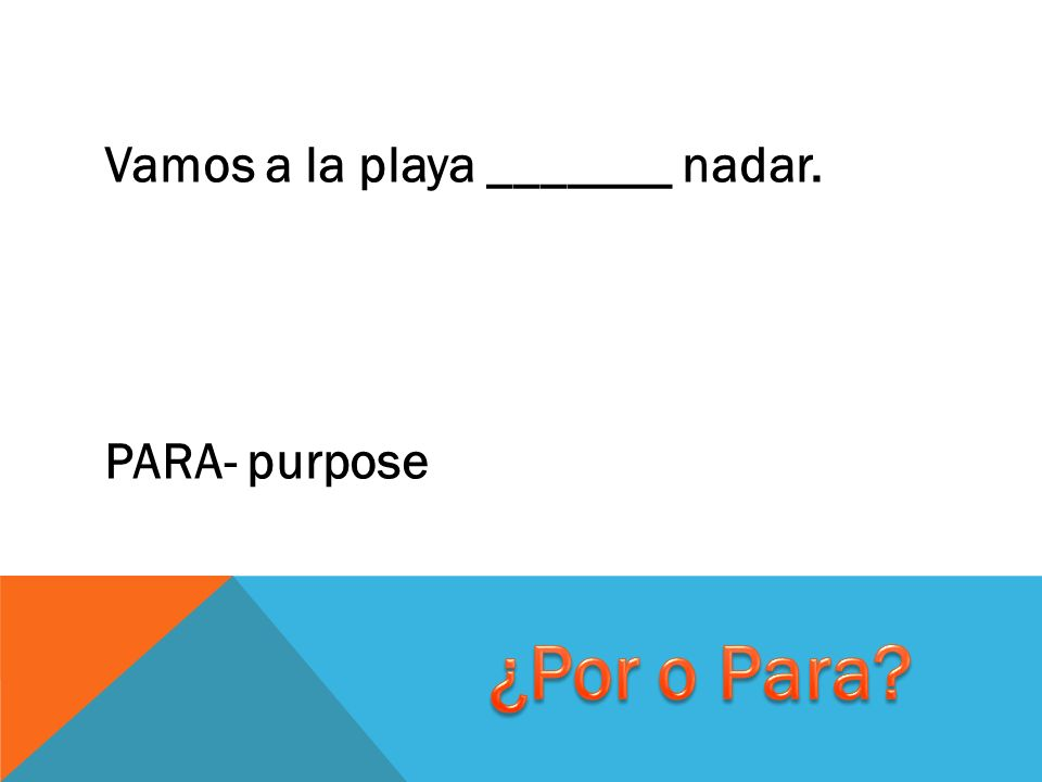 Vamos a la playa _______ nadar. PARA- purpose