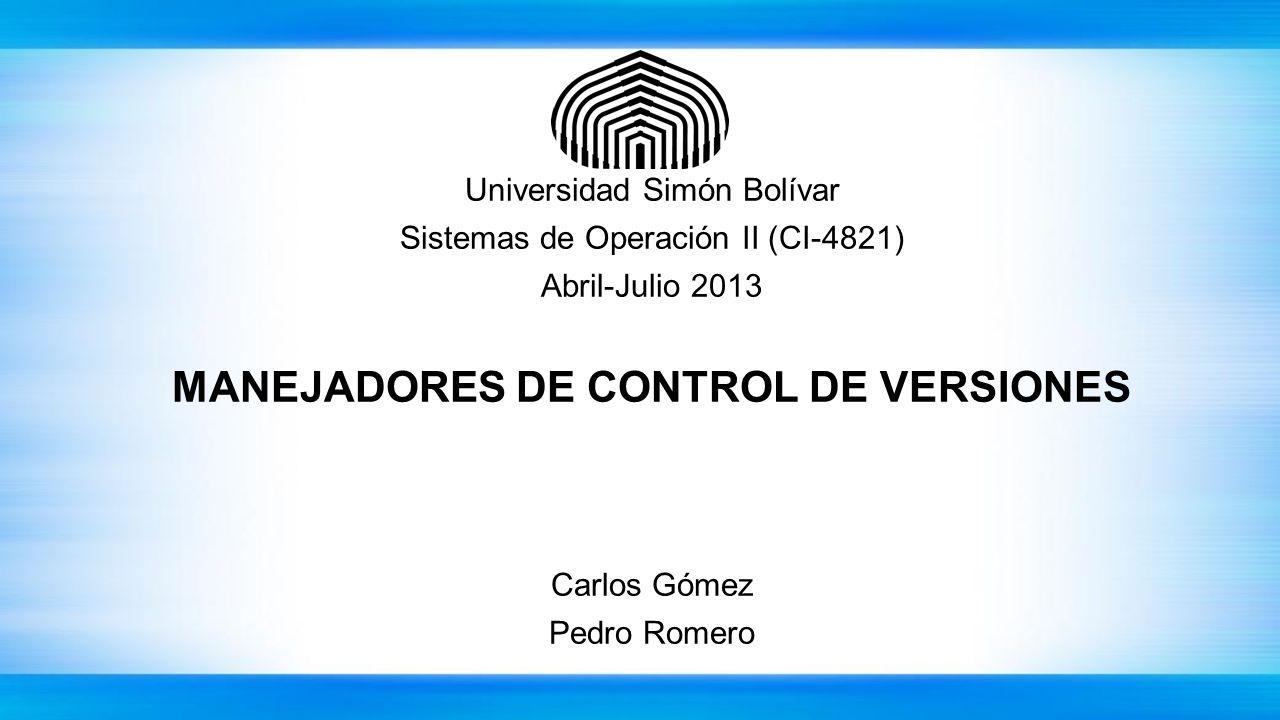 Universidad Simón Bolívar Sistemas de Operación II (CI-4821) Abril-Julio 2013 MANEJADORES DE CONTROL DE VERSIONES Carlos Gómez Pedro Romero