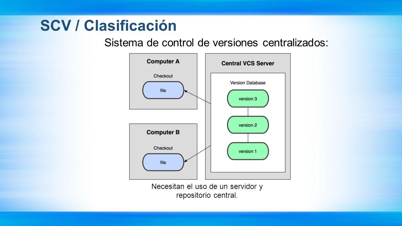 SCV / Clasificación Sistema de control de versiones centralizados: Necesitan el uso de un servidor y repositorio central.