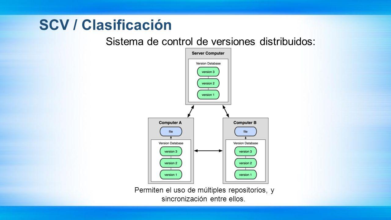 SCV / Clasificación Sistema de control de versiones distribuidos: Permiten el uso de múltiples repositorios, y sincronización entre ellos.