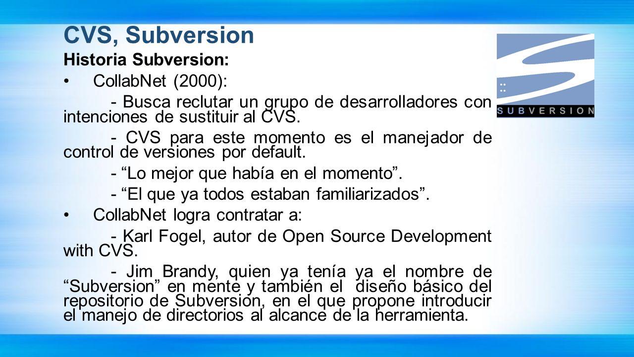 CVS, Subversion Historia Subversion: CollabNet (2000): - Busca reclutar un grupo de desarrolladores con intenciones de sustituir al CVS. - CVS para es