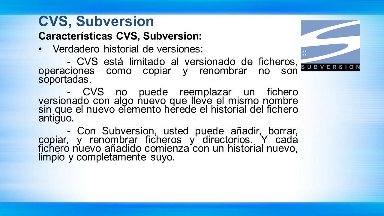 CVS, Subversion Características CVS, Subversion: Verdadero historial de versiones: - CVS está limitado al versionado de ficheros, operaciones como cop