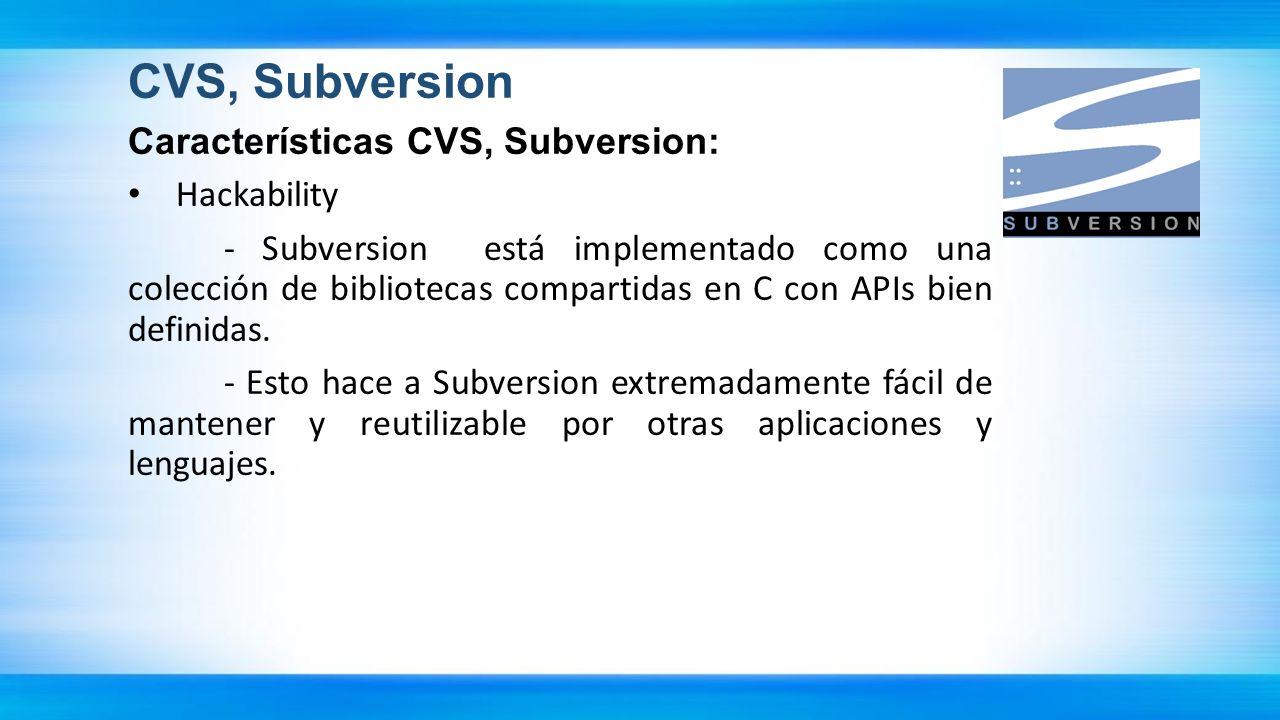 CVS, Subversion Características CVS, Subversion: Hackability - Subversion está implementado como una colección de bibliotecas compartidas en C con API